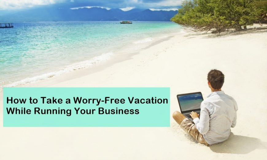 How to Take A Worry-Free Vacation While Running Your Business