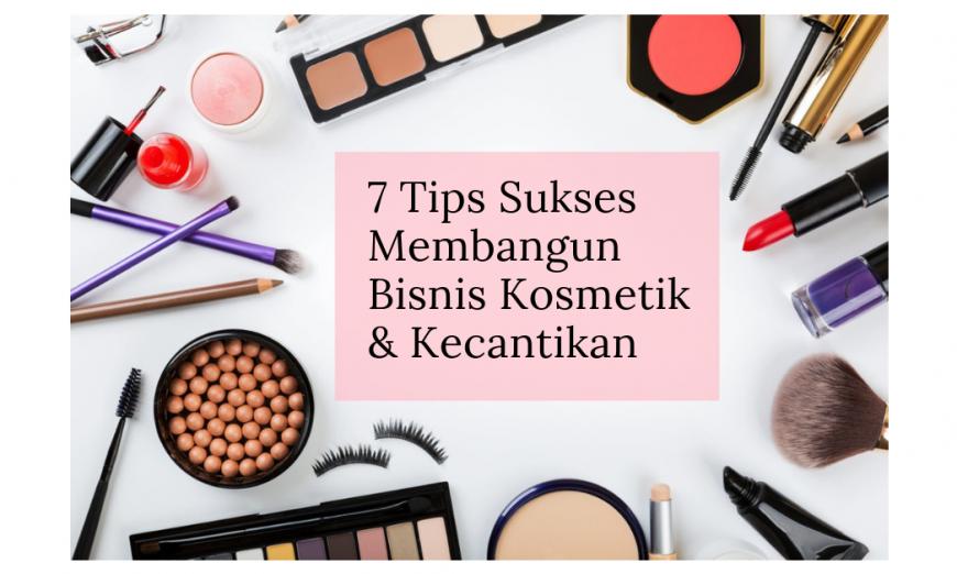 7 Tips Sukses Membangun Bisnis Kosmetik & Kecantikan
