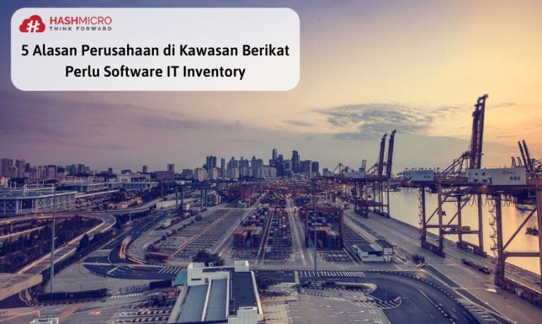 5 Alasan Industri Kawasan Berikat Memerlukan Software IT Inventory