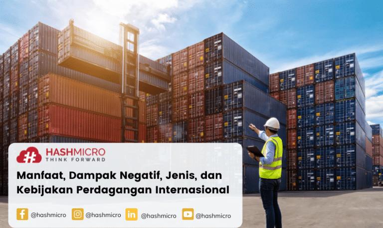 Perdagangan Internasional: Definisi, Manfaat, Dampak Negatif, Jenis, dan Kebijakan